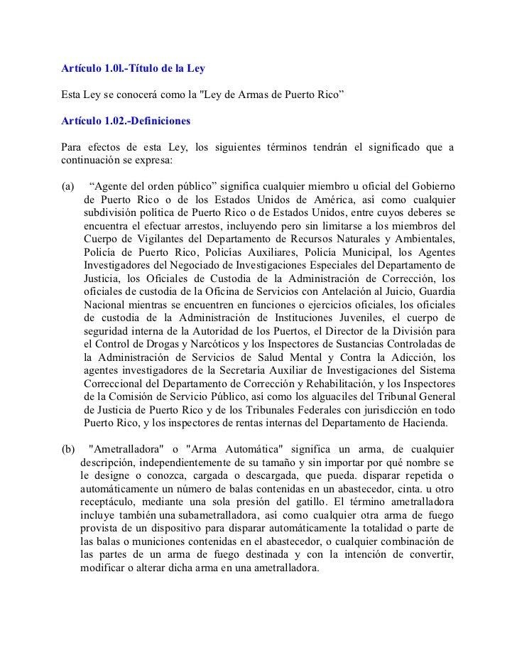 """Artículo 1.0l.-Título de la LeyEsta Ley se conocerá como la """"Ley de Armas de Puerto Rico""""Artículo 1.02.-DefinicionesPara e..."""