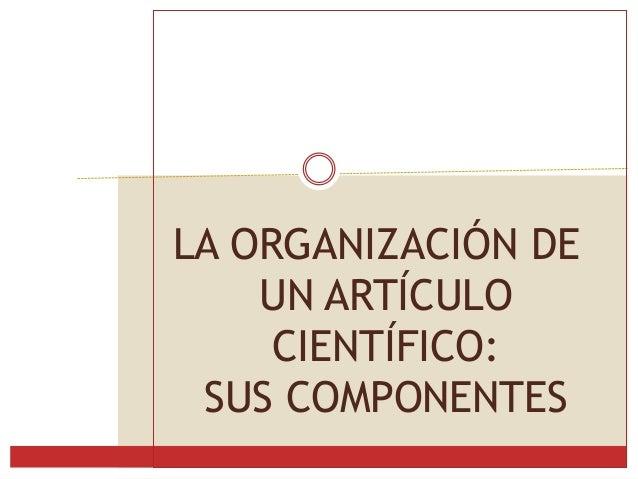 LA ORGANIZACIÓN DE UN ARTÍCULO CIENTÍFICO: SUS COMPONENTES
