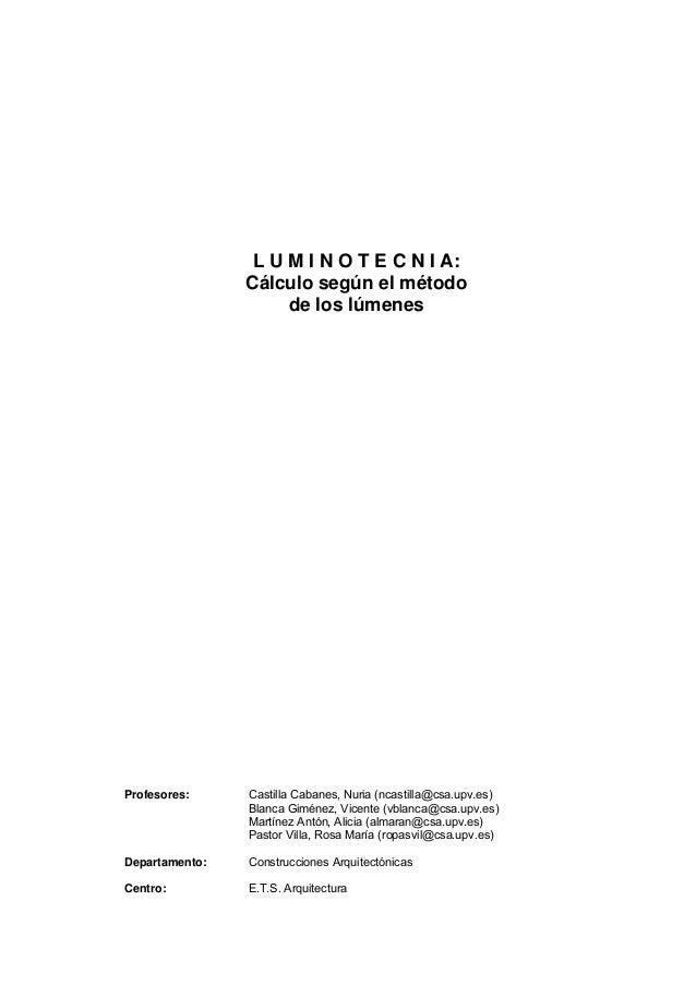 L U M I N O T E C N I A:Cálculo según el métodode los lúmenesProfesores: Castilla Cabanes, Nuria (ncastilla@csa.upv.es)Bla...