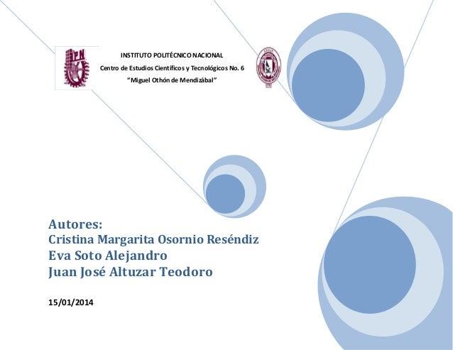"""INSTITUTO POLITÉCNICO NACIONAL Centro de Estudios Científicos y Tecnológicos No. 6 """"Miguel Othón de Mendizábal""""  Autores: ..."""