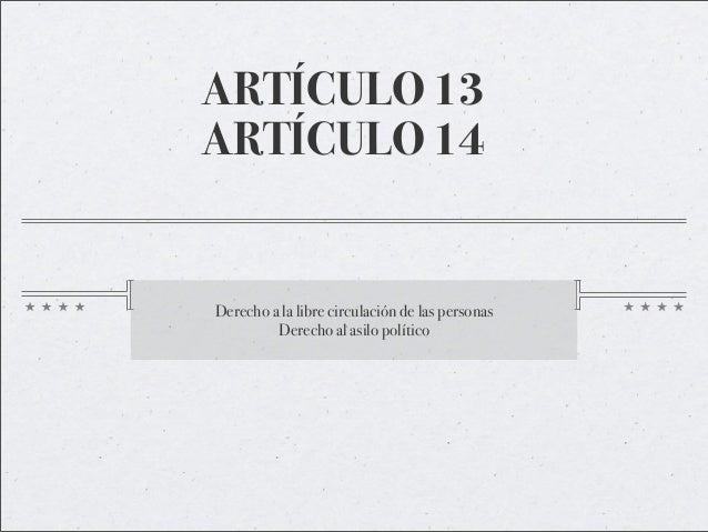 ARTÍCULO 13 ARTÍCULO 14 Derecho a la libre circulación de las personas Derecho al asilo político