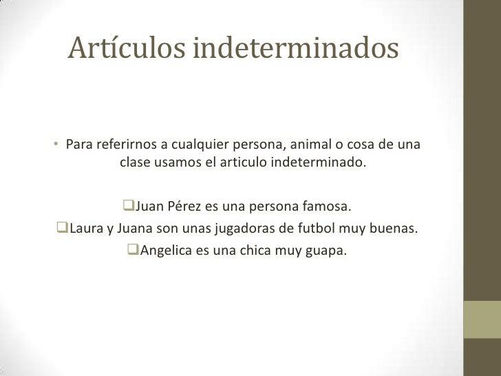Artículos indeterminados• Para referirnos a cualquier persona, animal o cosa de una           clase usamos el articulo ind...