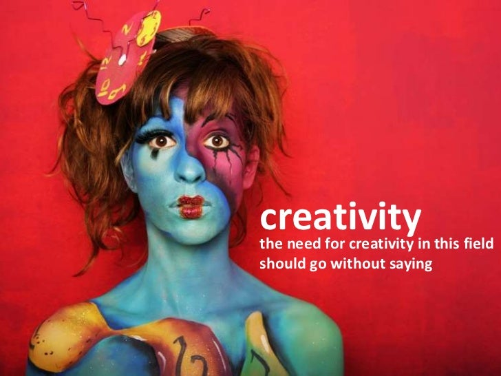 creativity<br />the need for creativity in this field should go without saying<br />