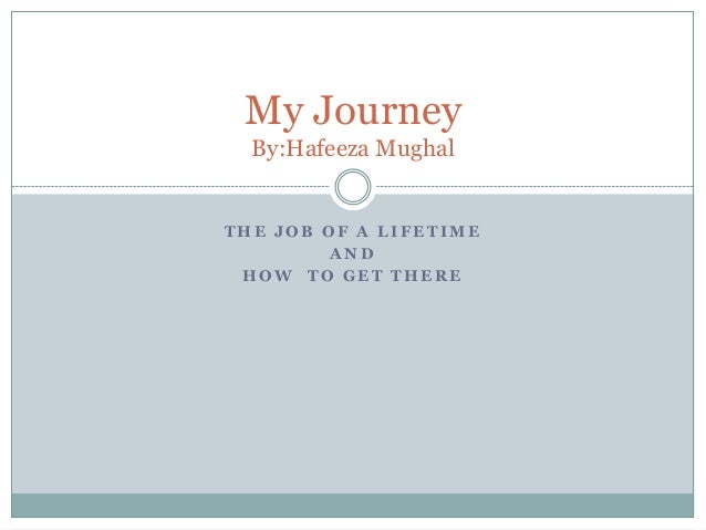 My Journey  By:Hafeeza MughalTHE JOB OF A LIFETIME         AND HOW TO GET THERE