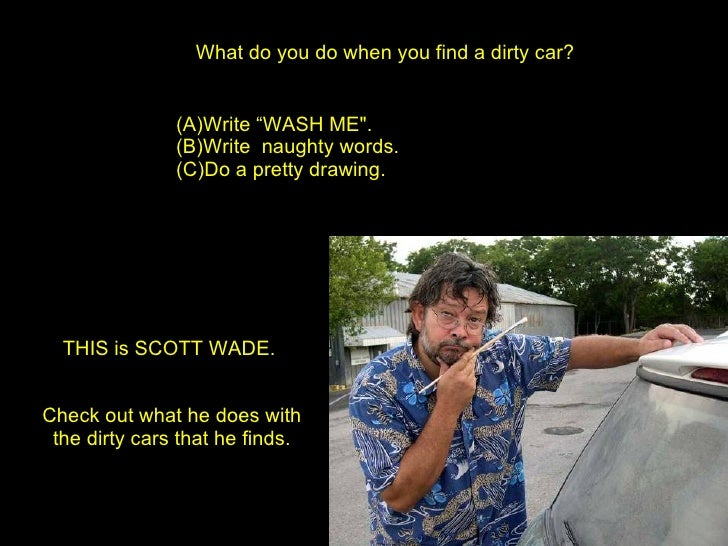 "What do you do when you find a dirty car? <ul><li>Write ""WASH ME"".  </li></ul><ul><li>Write  naughty words.  </li></u..."