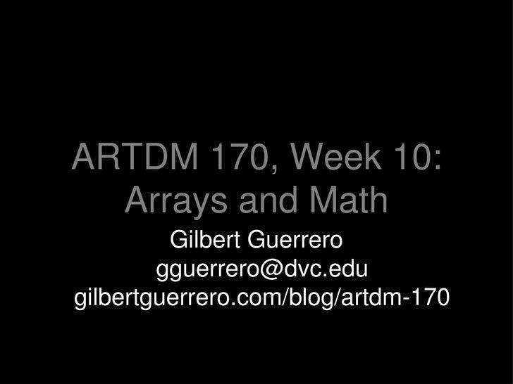 ARTDM 170, Week 10: Arrays and Math <ul><li>Gilbert Guerrero [email_address] gilbertguerrero.com/blog/artdm-170 </li></ul>