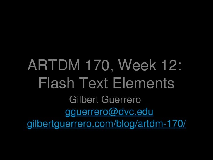 ARTDM 170, Week 12:  Flash Text Elements <ul><li>Gilbert Guerrero  [email_address] </li></ul><ul><li>gilbertguerrero.com/b...