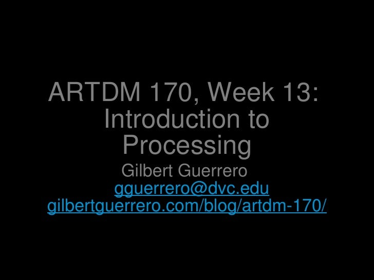 ARTDM 170, Week 13:  Introduction to Processing <ul><li>Gilbert Guerrero  [email_address] </li></ul><ul><li>gilbertguerrer...