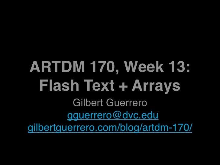 ARTDM 170, Week 13:  Flash Text + Arrays           Gilbert Guerrero          gguerrero@dvc.edu gilbertguerrero.com/blog/ar...