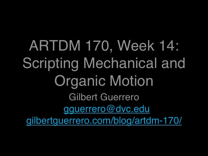 ARTDM 170, Week 14: Scripting Mechanical and      Organic Motion           Gilbert Guerrero          gguerrero@dvc.edu gil...
