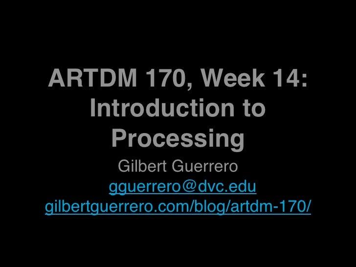 ARTDM 170, Week 14:   Introduction to     Processing           Gilbert Guerrero          gguerrero@dvc.edu gilbertguerrero...
