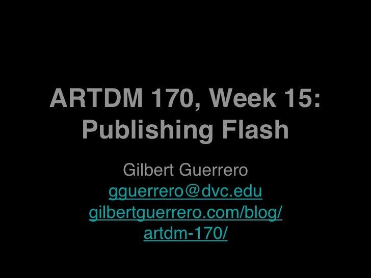 ARTDM 170, Week 15:   Publishing Flash        Gilbert Guerrero      gguerrero@dvc.edu   gilbertguerrero.com/blog/         ...