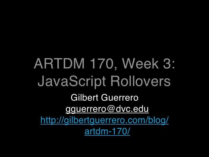 ARTDM 170, Week 3: JavaScript Rollovers          Gilbert Guerrero        gguerrero@dvc.edu http://gilbertguerrero.com/blog...