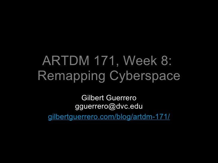 ARTDM 171, Week 8:  Remapping Cyberspace <ul><li>Gilbert Guerrero </li></ul><ul><li>[email_address] </li></ul><ul><li>gilb...