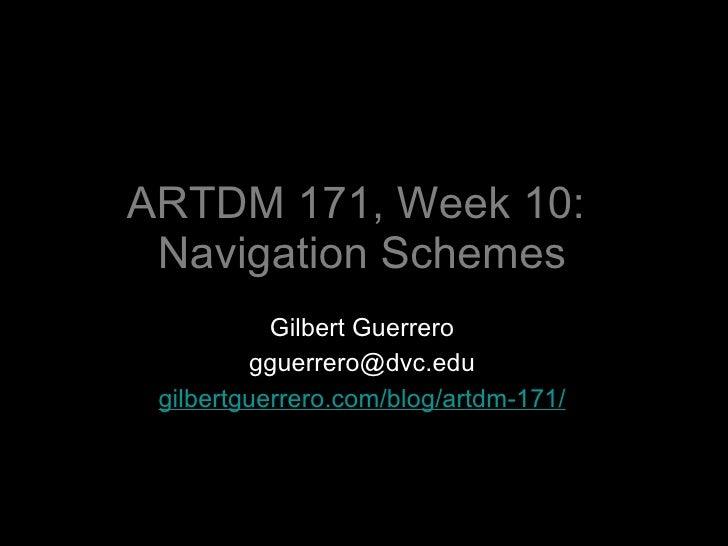 ARTDM 171, Week 10:  Navigation Schemes <ul><li>Gilbert Guerrero </li></ul><ul><li>[email_address] </li></ul><ul><li>gilbe...