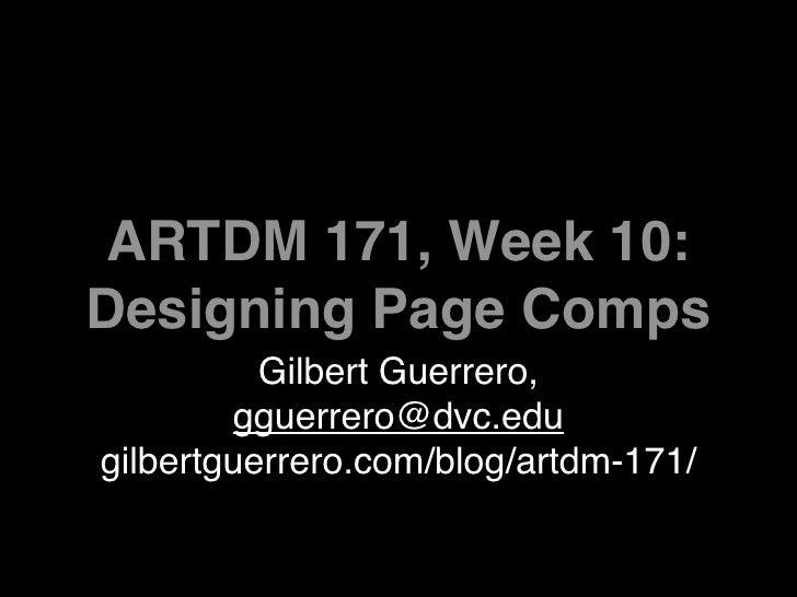 ARTDM 171, Week 10: Designing Page Comps           Gilbert Guerrero,         gguerrero@dvc.edu gilbertguerrero.com/blog/ar...
