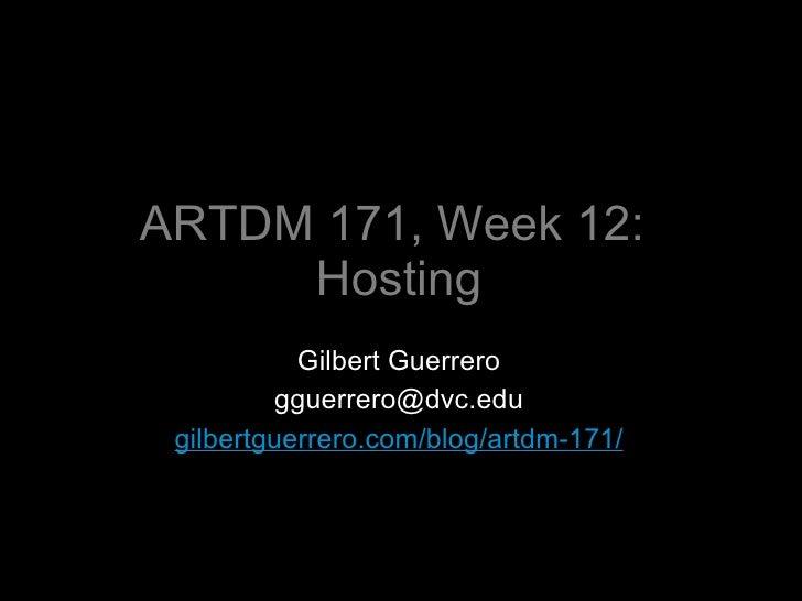 ARTDM 171, Week 12:  Hosting <ul><li>Gilbert Guerrero </li></ul><ul><li>[email_address] </li></ul><ul><li>gilbertguerrero....