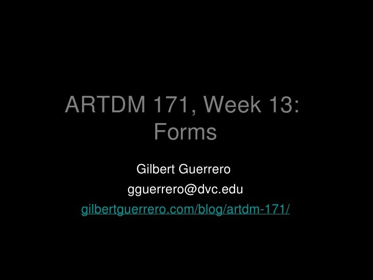 ARTDM 171, Week 13:  Forms <ul><li>Gilbert Guerrero  </li></ul><ul><li>[email_address] </li></ul><ul><li>gilbertguerrero.c...