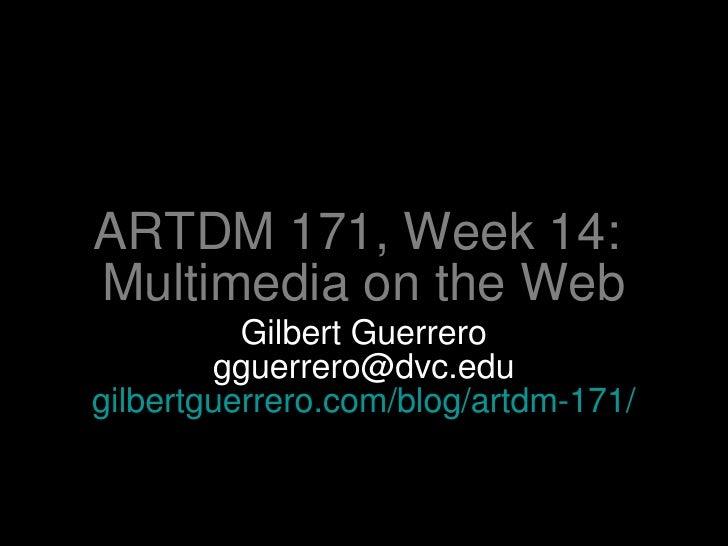 ARTDM 171, Week 14:  Multimedia on the Web <ul><li>Gilbert Guerrero </li></ul><ul><li>[email_address] </li></ul><ul><li>gi...