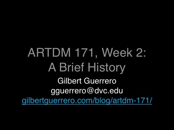 ARTDM 171, Week 2:    A Brief History           Gilbert Guerrero         gguerrero@dvc.edu gilbertguerrero.com/blog/artdm-...