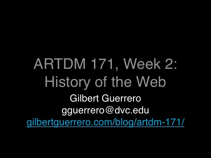 ARTDM 171, Week 2:   History of the Web           Gilbert Guerrero         gguerrero@dvc.edu gilbertguerrero.com/blog/artd...