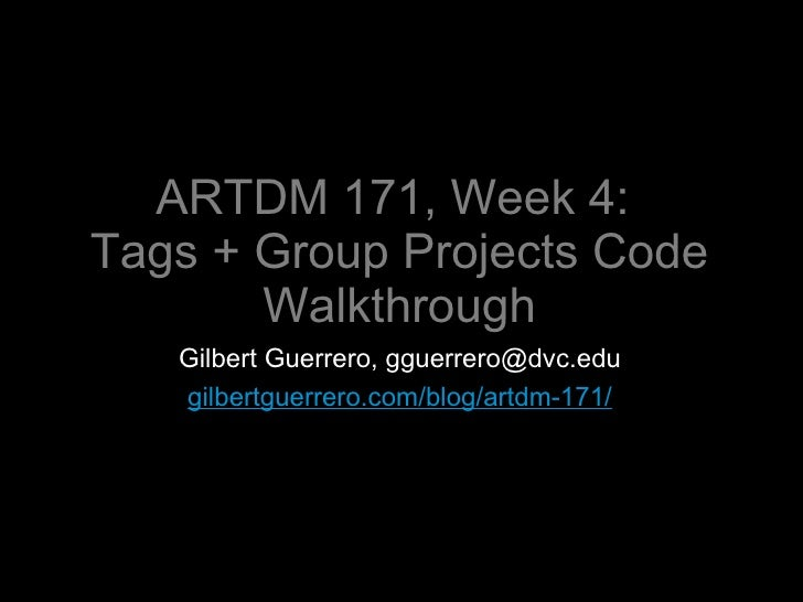 ARTDM 171, Week 4:  Tags + Group Projects Code Walkthrough <ul><li>Gilbert Guerrero, gguerrero@dvc.edu </li></ul><ul><li>g...