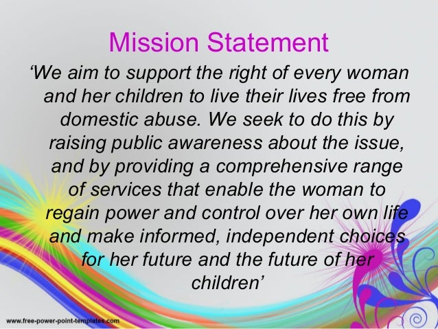 Mission Statement  'We aim to support the right of every woman  and her children to live their lives free from  domestic a...