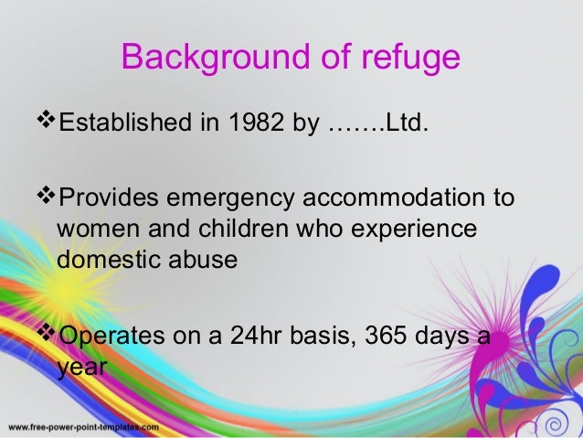 Background of refuge  Established in 1982 by …….Ltd.  Provides emergency accommodation to  women and children who experi...