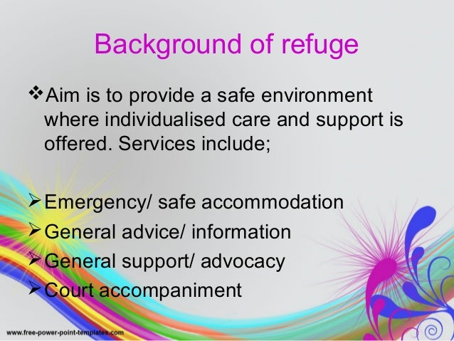 Background of refuge  Aim is to provide a safe environment  where individualised care and support is  offered. Services i...