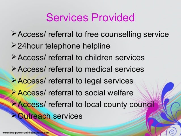 Services Provided  Access/ referral to free counselling service  24hour telephone helpline  Access/ referral to childre...