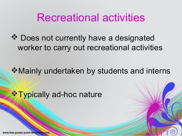 Recreational activities   Does not currently have a designated  worker to carry out recreational activities  Mainly unde...