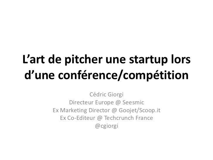 L'art de pitcher une startup lors d'une conférence/compétition<br />Cédric Giorgi<br />Directeur Europe @ Seesmic<br />Ex ...