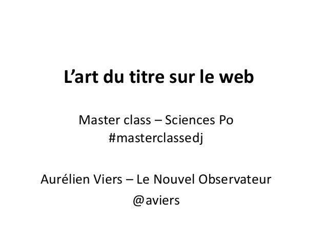 L'art du titre sur le web Master class – Sciences Po #masterclassedj Aurélien Viers – Le Nouvel Observateur @aviers