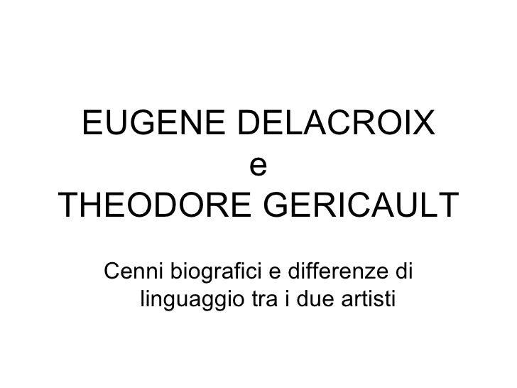 EUGENE DELACROIX e THEODORE GERICAULT Cenni biografici e differenze di linguaggio tra i due artisti