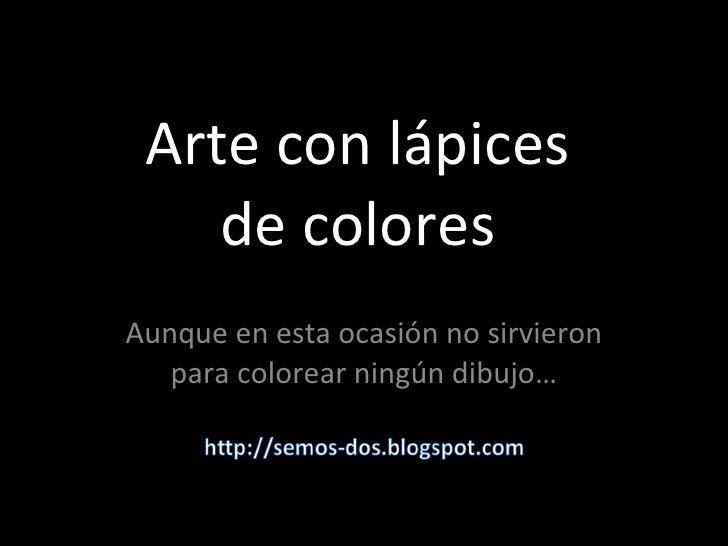 Arte con lápices de colores Aunque en esta ocasión no sirvieron para colorear ningún dibujo…