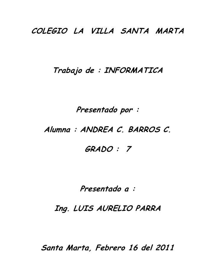 COLEGIO  LA  VILLA  SANTA  MARTA<br />Trabajo de : INFORMATICA<br />Presentado por : <br />Alumna : ANDREA C. BARROS C.<br...