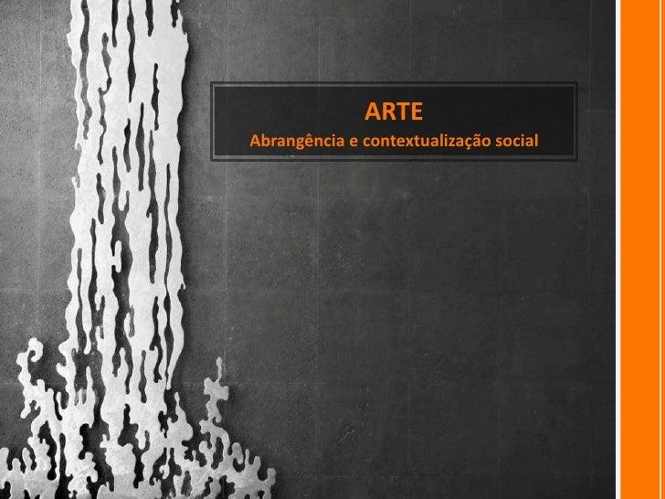 ARTE<br />Abrangência e contextualização social<br />