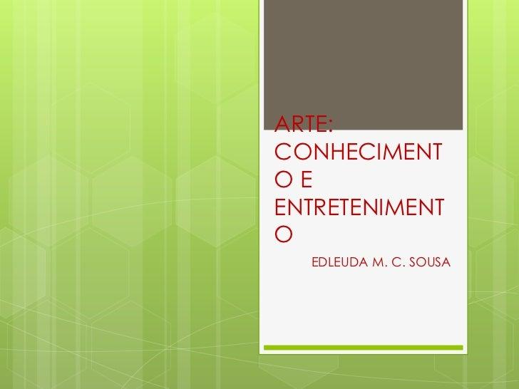 ARTE:CONHECIMENTOEENTRETENIMENTO  EDLEUDA M. C. SOUSA