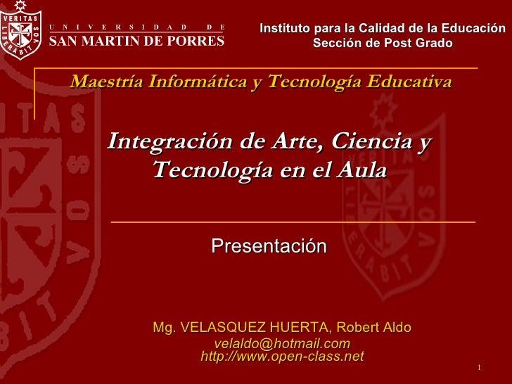 Integración de Arte, Ciencia y Tecnología en el Aula Mg. VELASQUEZ HUERTA, Robert Aldo [email_address] http://www.open-cla...