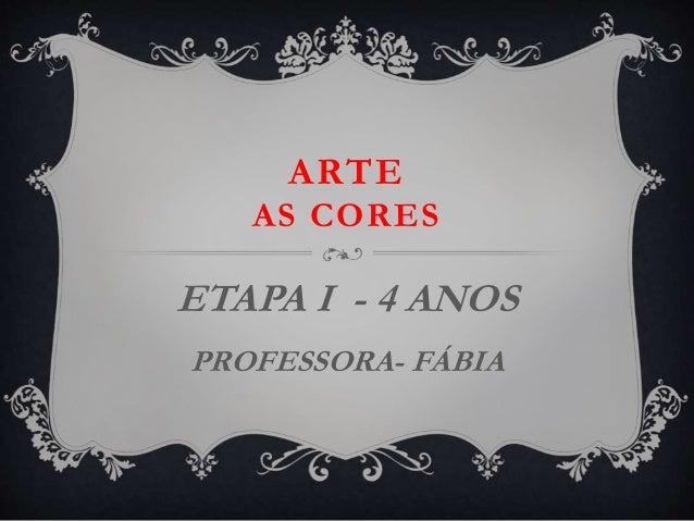 ARTE AS CORES ETAPA I - 4 ANOS PROFESSORA- FÁBIA