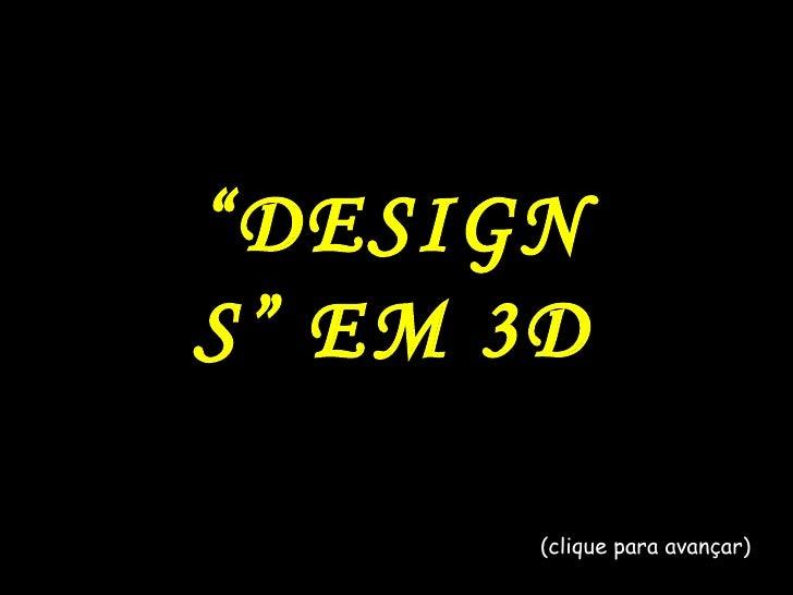 """"""" DESIGNS"""" EM 3D (clique para avançar)"""