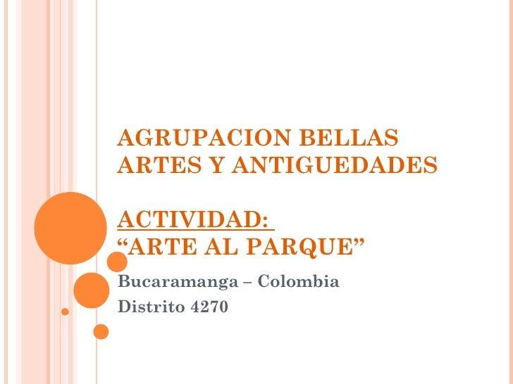 """AGRUPACION BELLAS ARTES Y ANTIGUEDADES ACTIVIDAD:  """"ARTE AL PARQUE"""" Bucaramanga – Colombia Distrito 4270"""