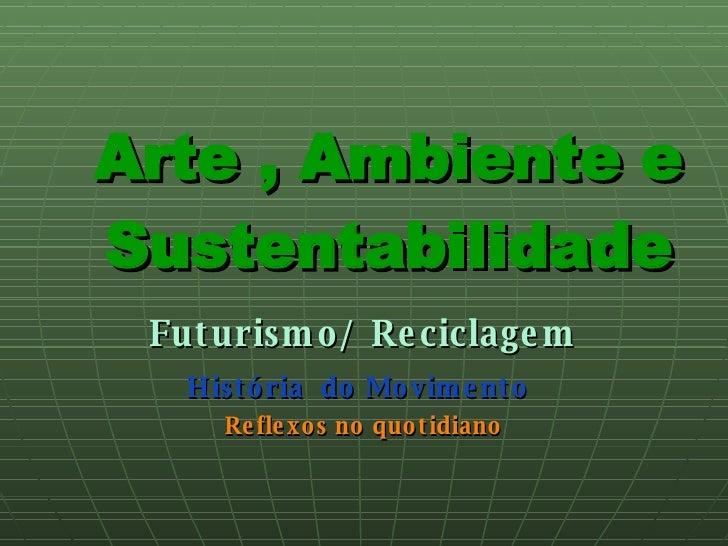 Arte , Ambiente e Sustentabilidade Futurismo/ Reciclagem História  do Movimento   Reflexos no quotidiano