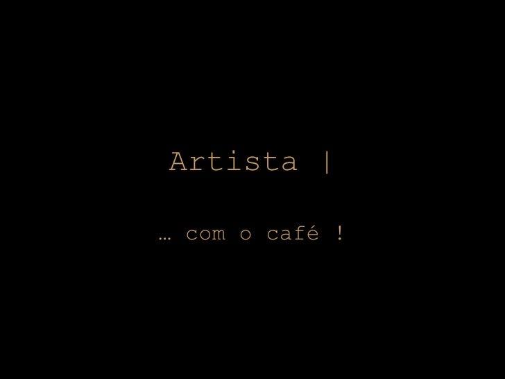 Artista | …  com o café !