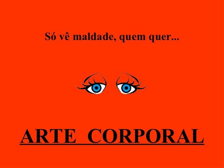 Só vê maldade, quem quer... ARTE  CORPORAL