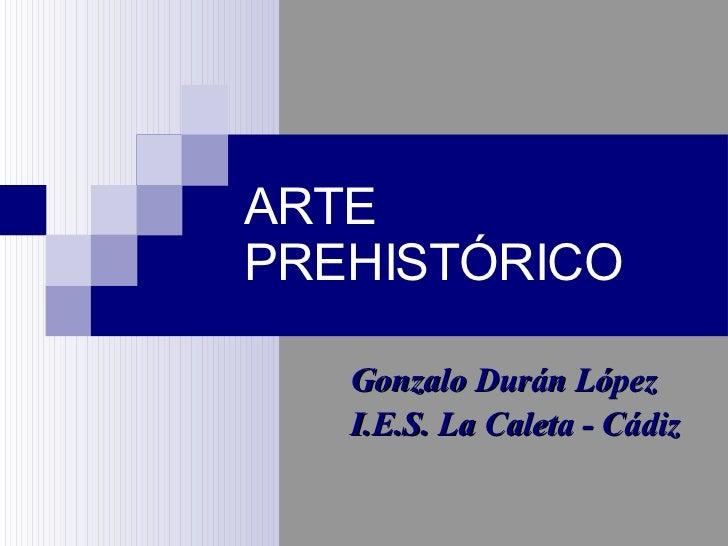 ARTE PREHISTÓRICO <ul><ul><li>Gonzalo Durán López </li></ul></ul><ul><ul><li>I.E.S. La Caleta - Cádiz </li></ul></ul>