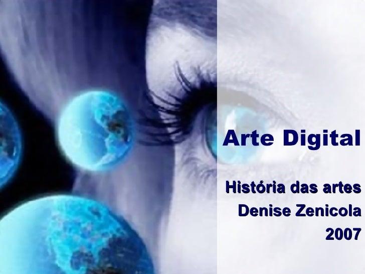 Arte Digital História das artes Denise Zenicola 2007