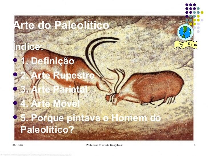 Arte do Paleolítico <ul><li>Índice: </li></ul><ul><li>1. Definição </li></ul><ul><li>2. Arte Rupestre </li></ul><ul><li>3....