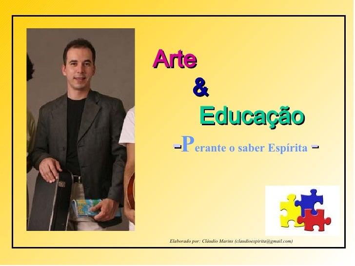 Arte   &   Educação - P erante o saber Espírita  - Elaborado por: Cláudio Marins (claudioespirita@gmail.com)