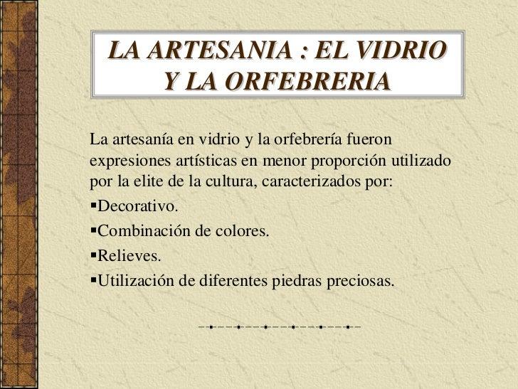 LA ARTESANIA : EL VIDRIO       Y LA ORFEBRERIA  La artesanía en vidrio y la orfebrería fueron expresiones artísticas en me...